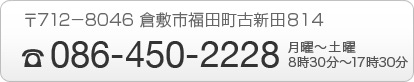 TEL:086-450-2228 〒712-8046倉敷市福田町古新田814